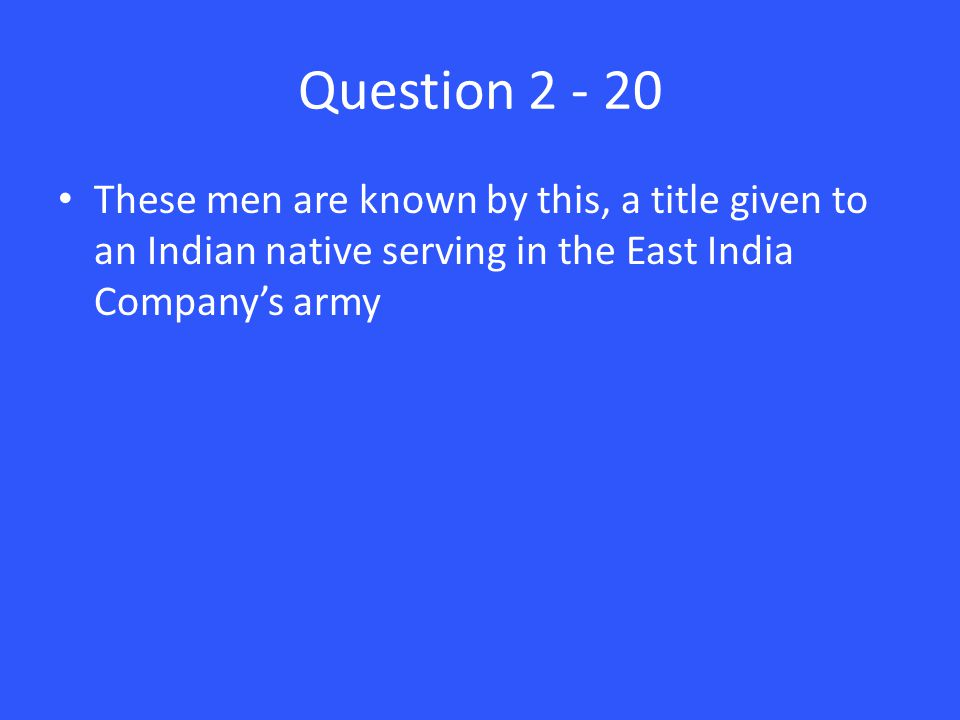 Question 2 - 20 These men are known by this, a title given to an Indian native serving in the East India Company's army