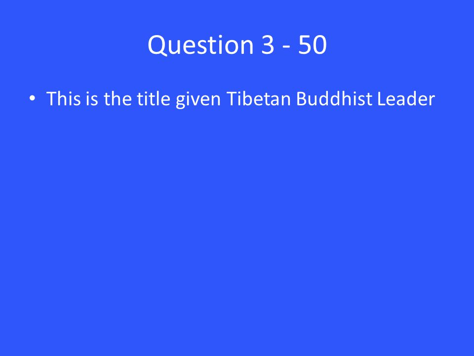 Question 3 - 50 This is the title given Tibetan Buddhist Leader