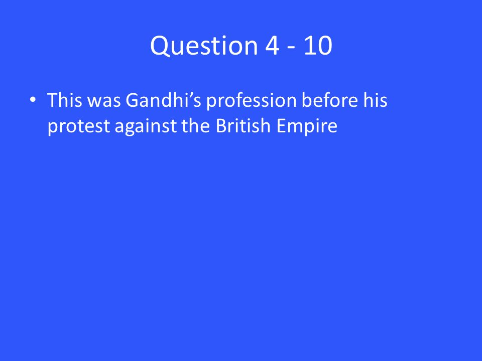 Question 4 - 10 This was Gandhi's profession before his protest against the British Empire
