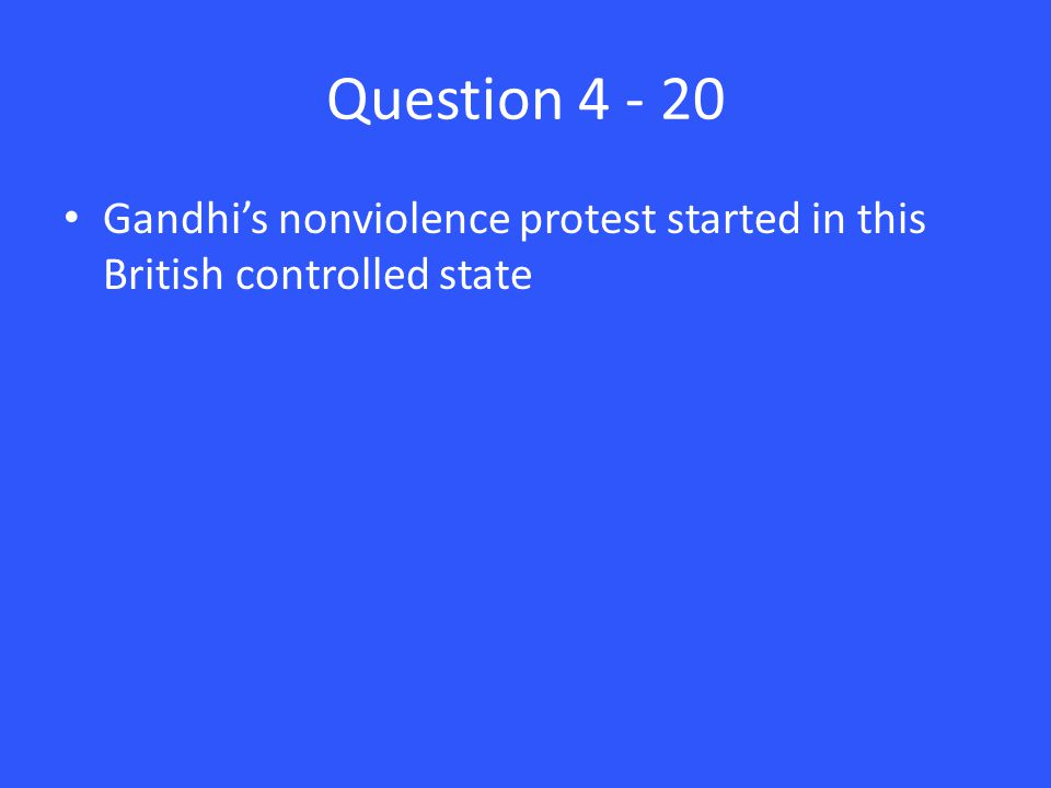 Question 4 - 20 Gandhi's nonviolence protest started in this British controlled state