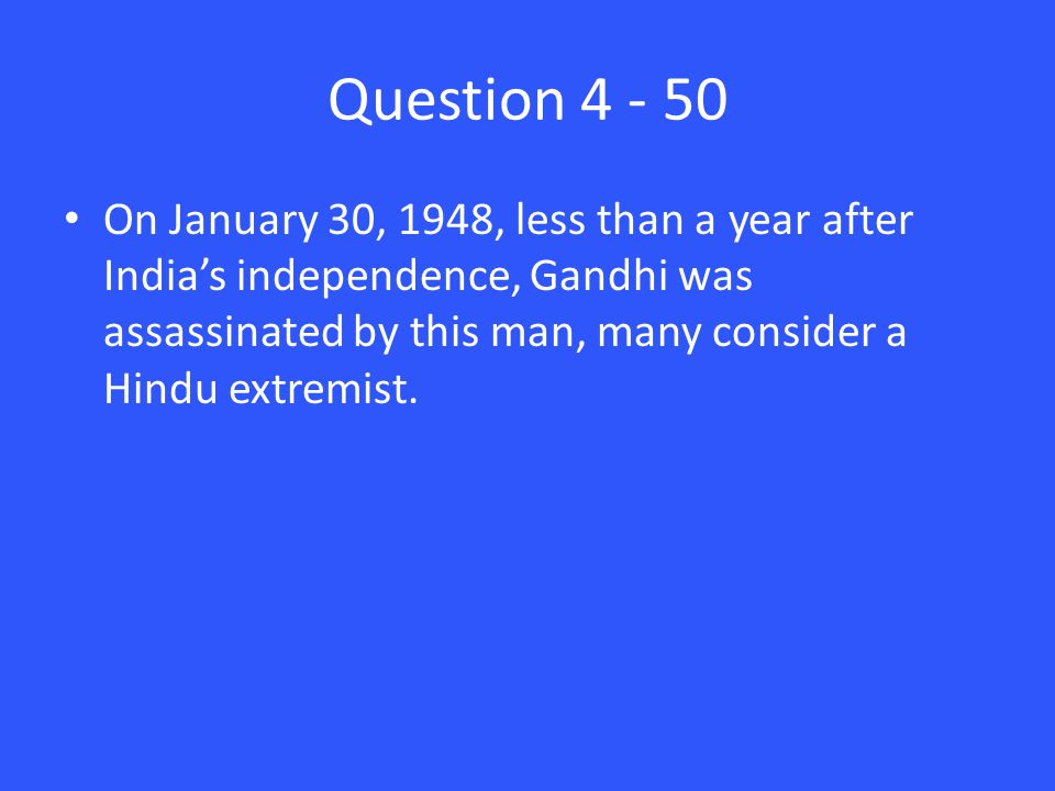 Question 4 - 50 On January 30, 1948, less than a year after India's independence, Gandhi was assassinated by this man, many consider a Hindu extremist.