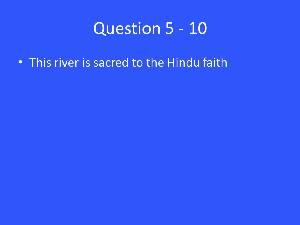 Question 5 - 10 This river is sacred to the Hindu faith