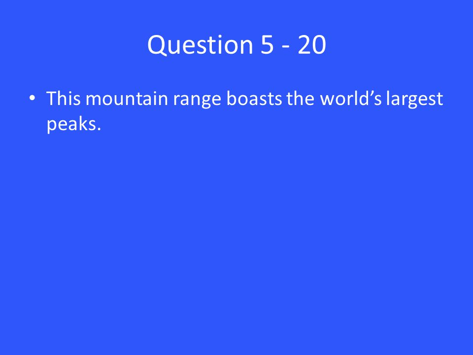 Question 5 - 20 This mountain range boasts the world's largest peaks.