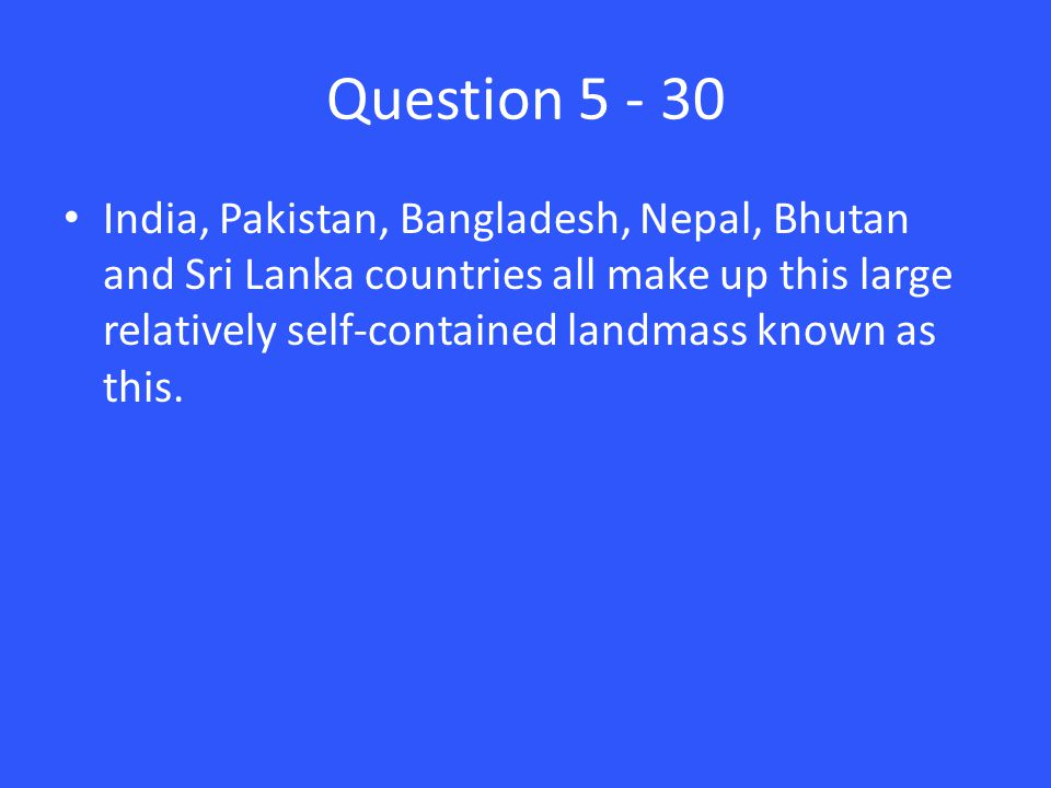 Question 5 - 30 India, Pakistan, Bangladesh, Nepal, Bhutan and Sri Lanka countries all make up this large relatively self-contained landmass known as this.