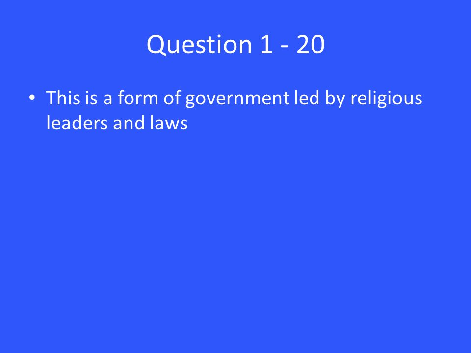 Question 1 - 20 This is a form of government led by religious leaders and laws