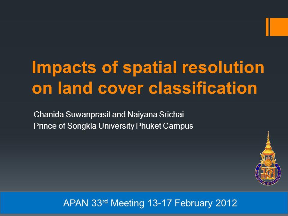 Impacts of spatial resolution on land cover classification Chanida Suwanprasit and Naiyana Srichai Prince of Songkla University Phuket Campus APAN 33 rd Meeting 13-17 February 2012