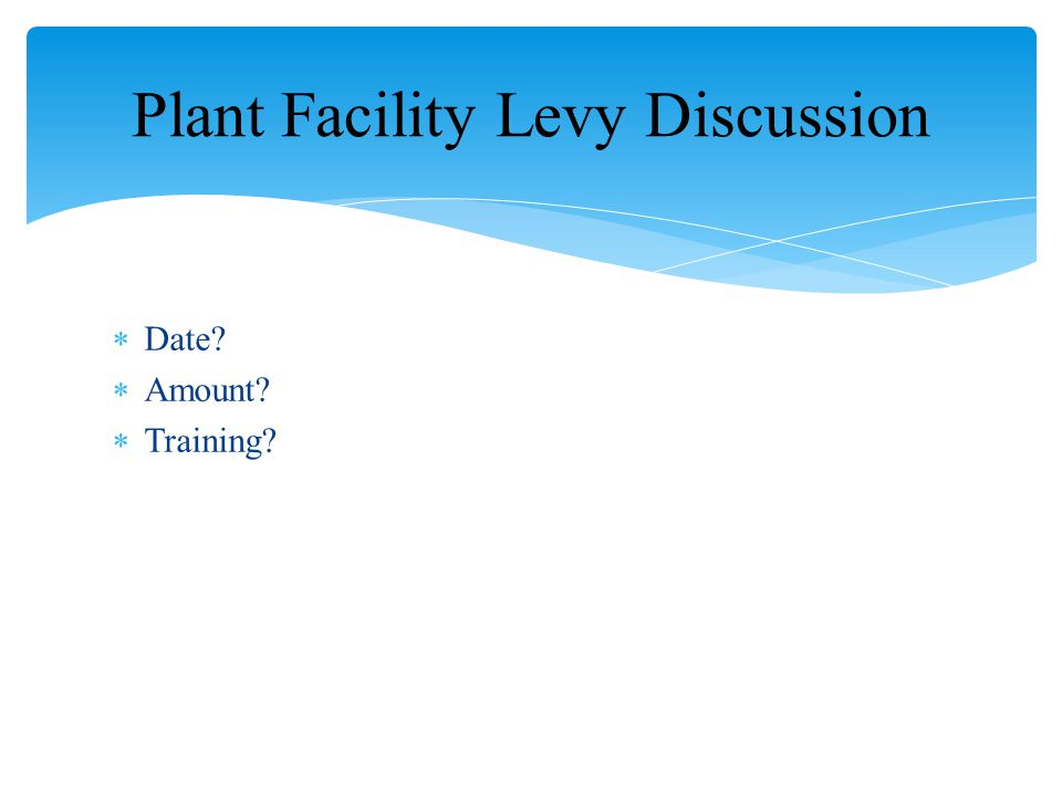  Date?  Amount?  Training? Plant Facility Levy Discussion
