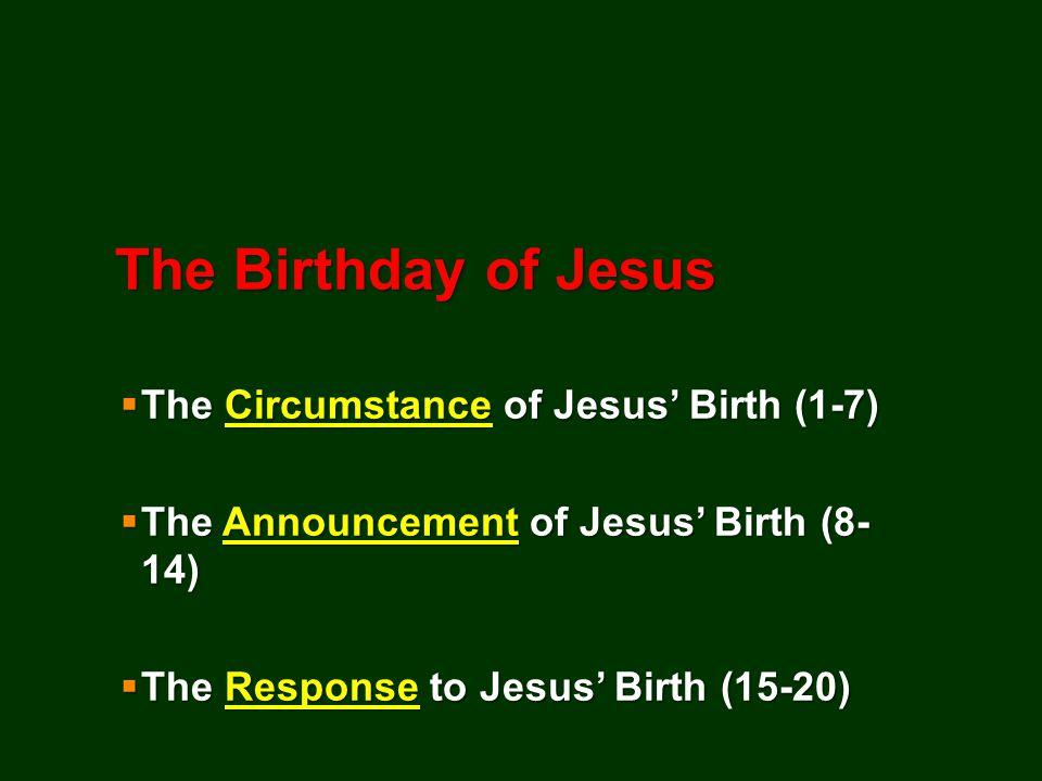The Birthday of Jesus  The Circumstance of Jesus' Birth (1-7)  The Announcement of Jesus' Birth (8- 14)  The Response to Jesus' Birth (15-20)