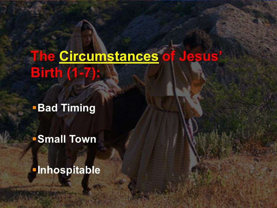 The Circumstances of Jesus' Birth (1-7):  Bad Timing  Small Town  Inhospitable