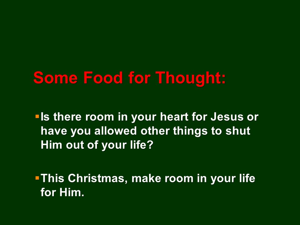 Some Food for Thought:  Is there room in your heart for Jesus or have you allowed other things to shut Him out of your life.