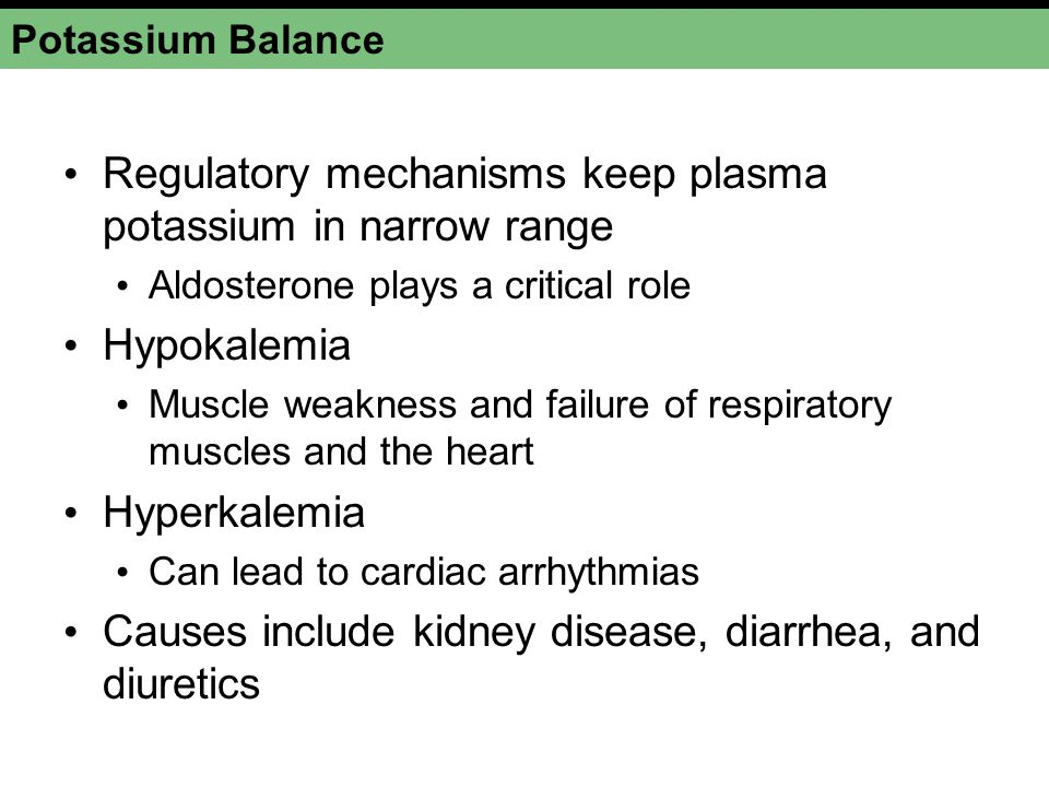 Potassium Balance Regulatory mechanisms keep plasma potassium in narrow range Aldosterone plays a critical role Hypokalemia Muscle weakness and failur