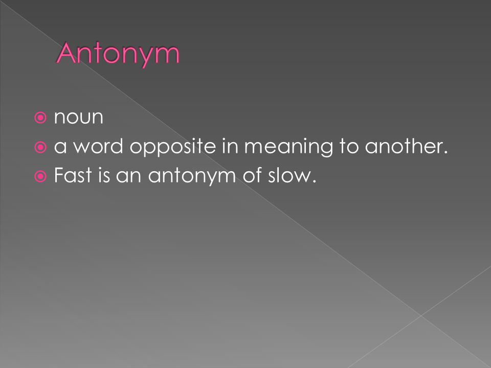  noun  a word opposite in meaning to another.  Fast is an antonym of slow.