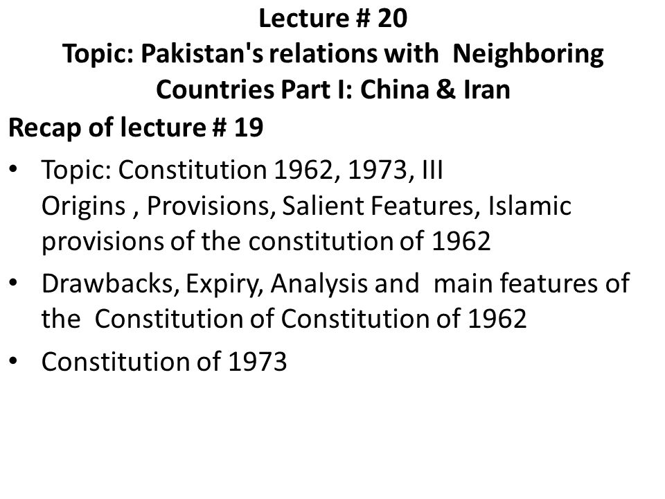 Lecture # 20 Topic: Pakistan's relations with Neighboring Countries Part I: China & Iran Recap of lecture # 19 Topic: Constitution 1962, 1973, III Ori
