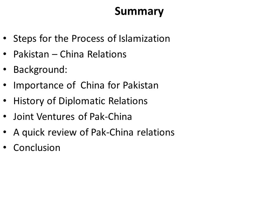 Summary Steps for the Process of Islamization Pakistan – China Relations Background: Importance of China for Pakistan History of Diplomatic Relations