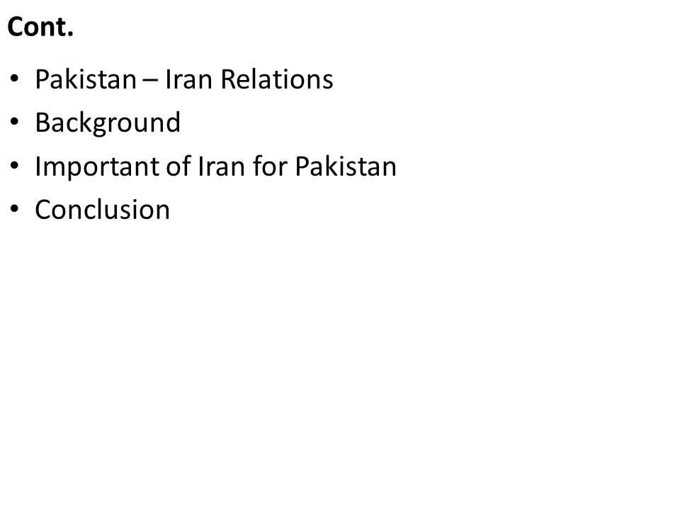 Cont. Pakistan – Iran Relations Background Important of Iran for Pakistan Conclusion