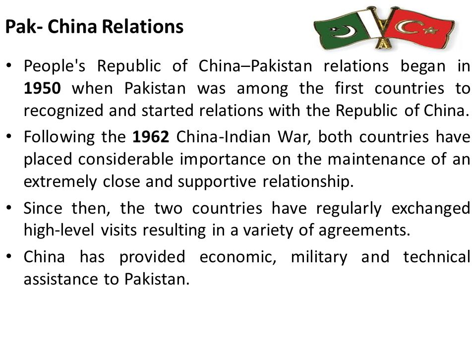 Bilateral relations: Importance of China for Pakistan Militarily Power: Bilateral relations have evolved from an initial Chinese policy of neutrality to a partnership that links a smaller but militarily powerful Pakistan, partially dependent on China for its military strength.