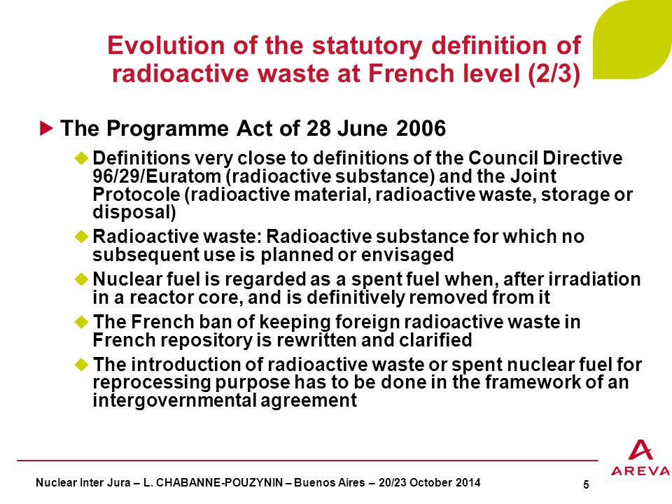 Evolution of the statutory definition of radioactive waste at French level (2/3) The Programme Act of 28 June 2006  Definitions very close to definitions of the Council Directive 96/29/Euratom (radioactive substance) and the Joint Protocole (radioactive material, radioactive waste, storage or disposal)  Radioactive waste: Radioactive substance for which no subsequent use is planned or envisaged  Nuclear fuel is regarded as a spent fuel when, after irradiation in a reactor core, and is definitively removed from it  The French ban of keeping foreign radioactive waste in French repository is rewritten and clarified  The introduction of radioactive waste or spent nuclear fuel for reprocessing purpose has to be done in the framework of an intergovernmental agreement Nuclear Inter Jura – L.