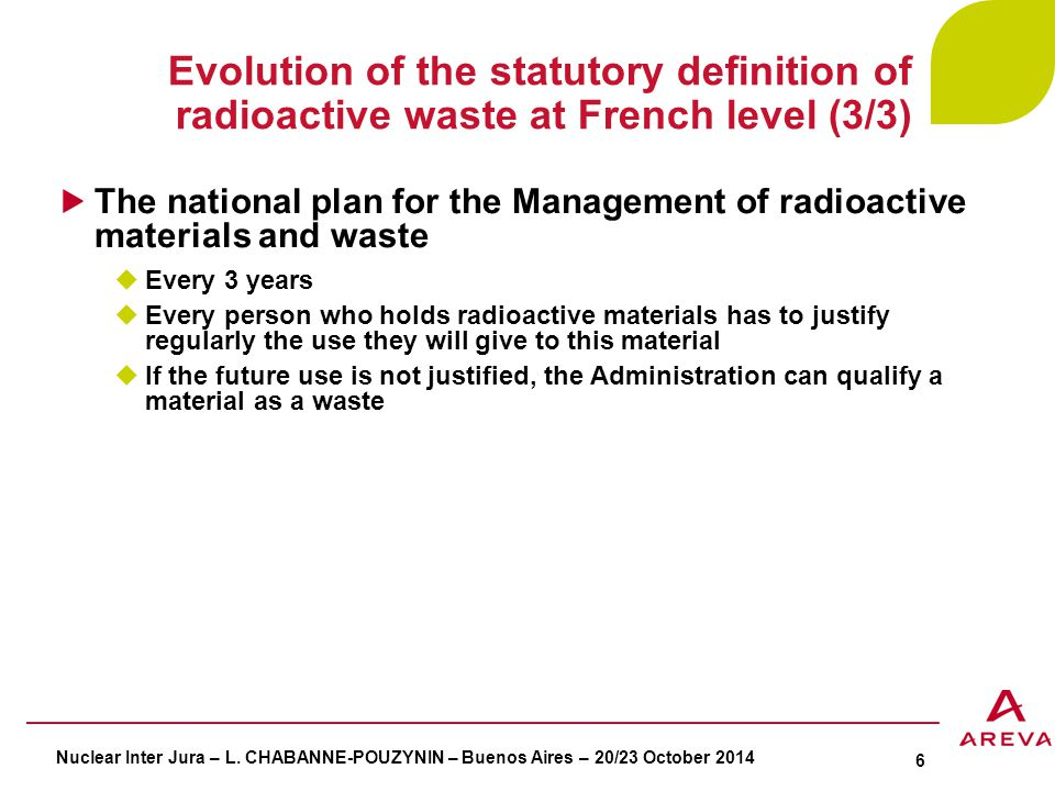Radioactive waste classification Nuclear waste classification of IAEA based on:  In the 1970's: only one technical criterion of the radioactivity level  3 categories: high level waste (HLW), intermediate level waste (ILW) and low level waste (LLW)  In the 1990's: the decay period added to the radioactivity level  3 new categories: exempt waste (EW), very low level waste (VLLW) and very short lived waste (VSLW) French classification waste based on 2 criteria:  The radioactivity level: VLL, LL, IL and HL  The radioactive half-life  6 categories of radioactive waste in the National inventory of radioactive materials and waste The radioactive waste released  Recommandations of IAEA and the European commission for the released  Characteristic of French Nuclear Safety Authority position: No radioactive waste released Nuclear Inter Jura – L.