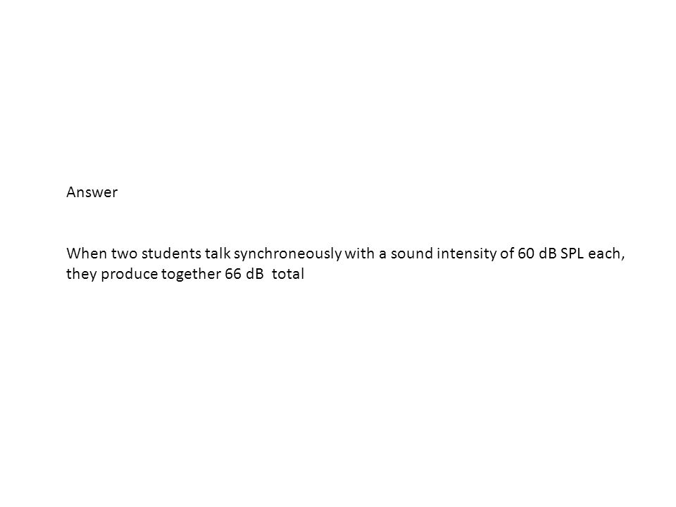 Answer When two students talk synchroneously with a sound intensity of 60 dB SPL each, they produce together 66 dB total