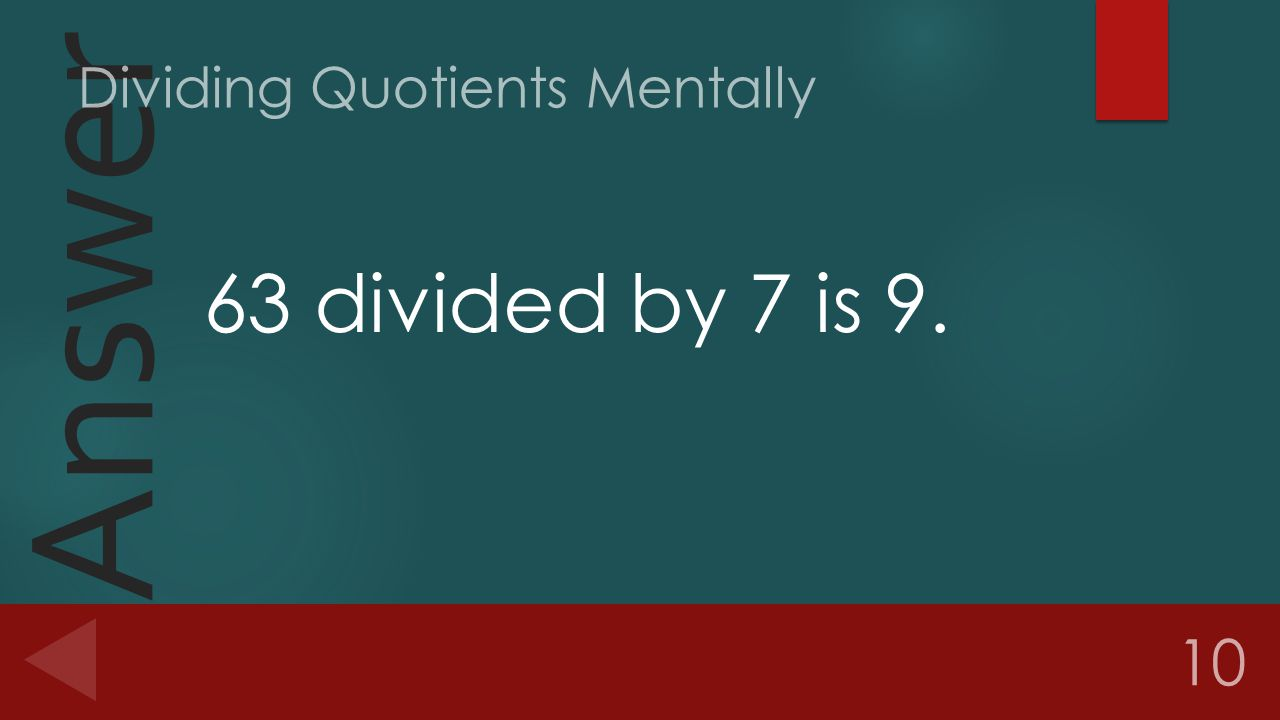 Answer 63 divided by 7 is 9. 10 Dividing Quotients Mentally