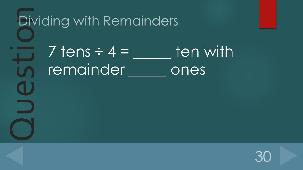 Question 7 tens ÷ 4 = _____ ten with remainder _____ ones 30 Dividing with Remainders