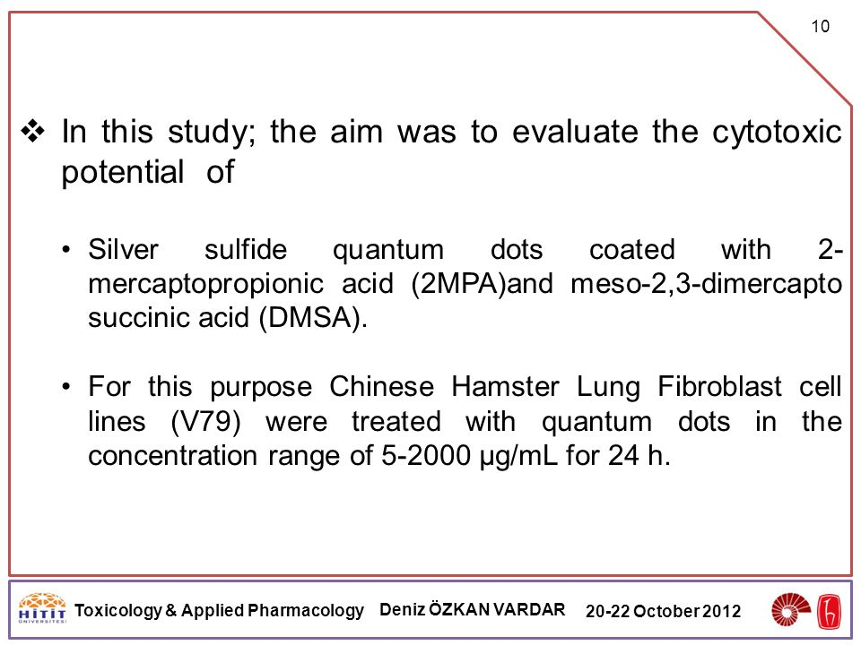 Toxicology & Applied Pharmacology Deniz ÖZKAN VARDAR 20-22 October 2012 10  In this study; the aim was to evaluate the cytotoxic potential of Silver sulfide quantum dots coated with 2- mercaptopropionic acid (2MPA)and meso-2,3-dimercapto succinic acid (DMSA).