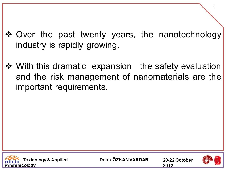Toxicology & Applied Pharmacology Deniz ÖZKAN VARDAR 20-22 October 2012  Over the past twenty years, the nanotechnology industry is rapidly growing.