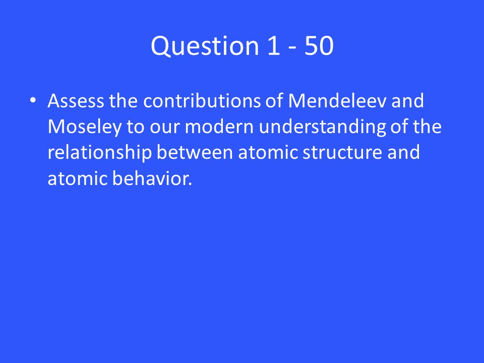 Question 1 - 50 Assess the contributions of Mendeleev and Moseley to our modern understanding of the relationship between atomic structure and atomic behavior.