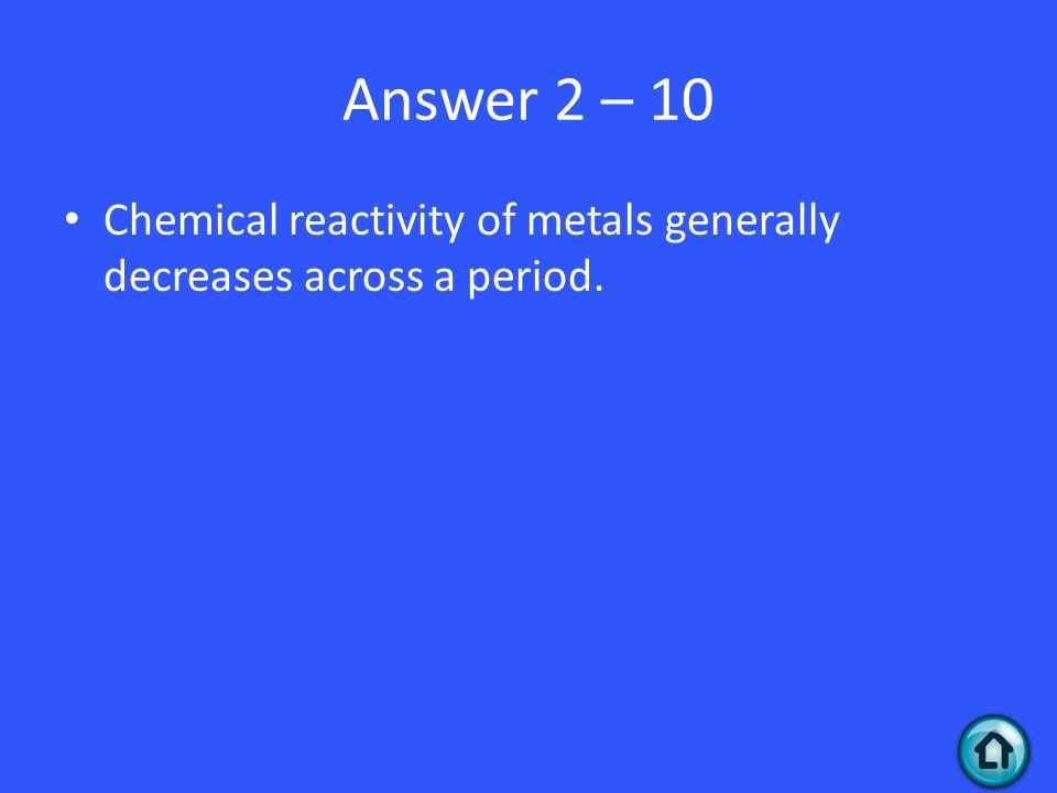 Answer 2 – 10 Chemical reactivity of metals generally decreases across a period.