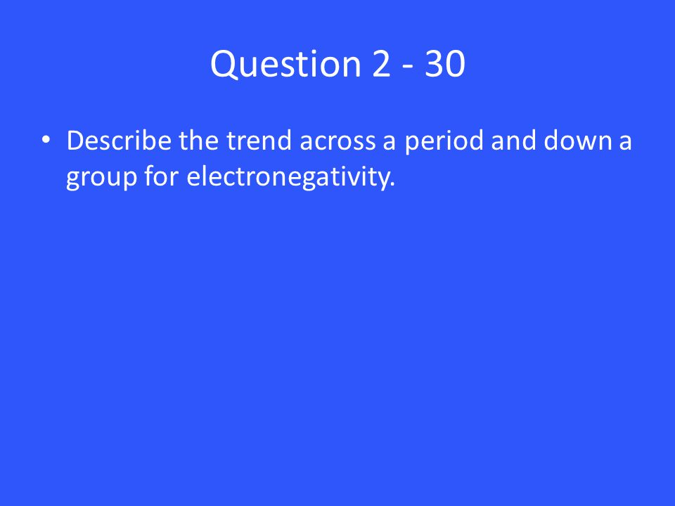 Question 2 - 30 Describe the trend across a period and down a group for electronegativity.