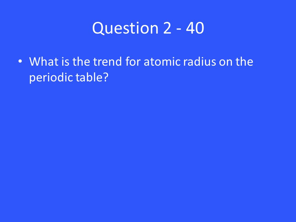 Question 2 - 40 What is the trend for atomic radius on the periodic table