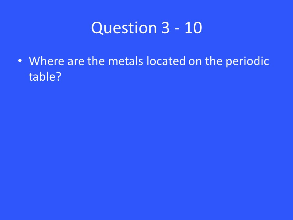Question 3 - 10 Where are the metals located on the periodic table