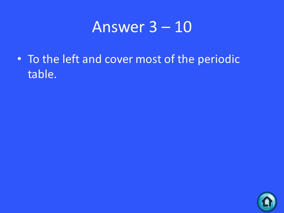 Answer 3 – 10 To the left and cover most of the periodic table.