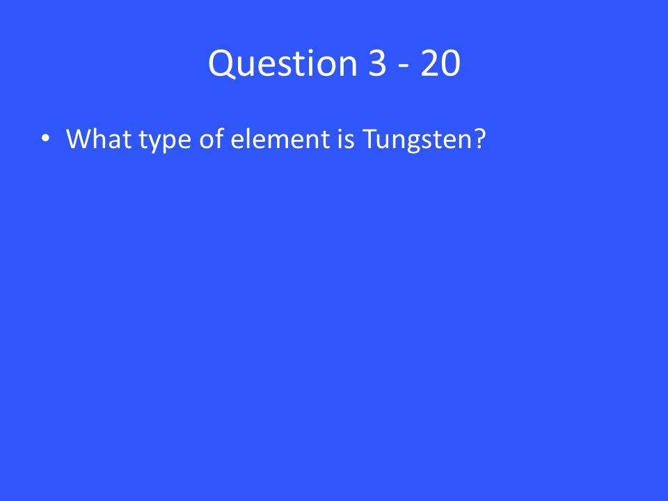 Question 3 - 20 What type of element is Tungsten