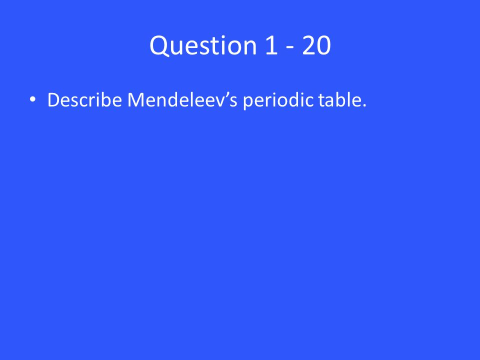 Answer 1 – 20 He arranged elements in order of increasing atomic mass.