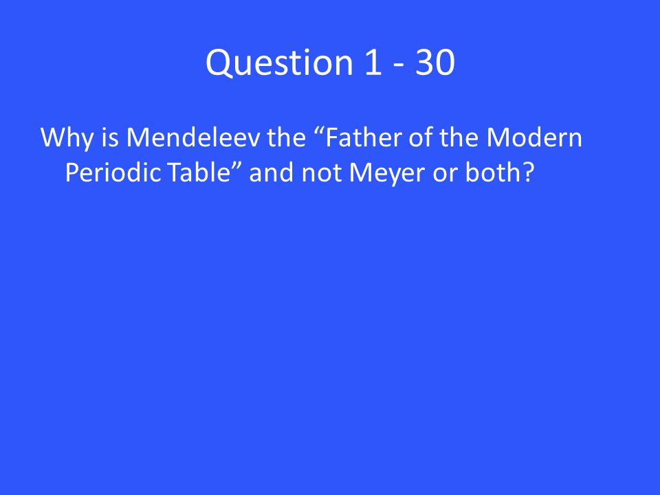 Answer 1 – 30 Mendeleev correctly predicted physical properties of three unknown elements.