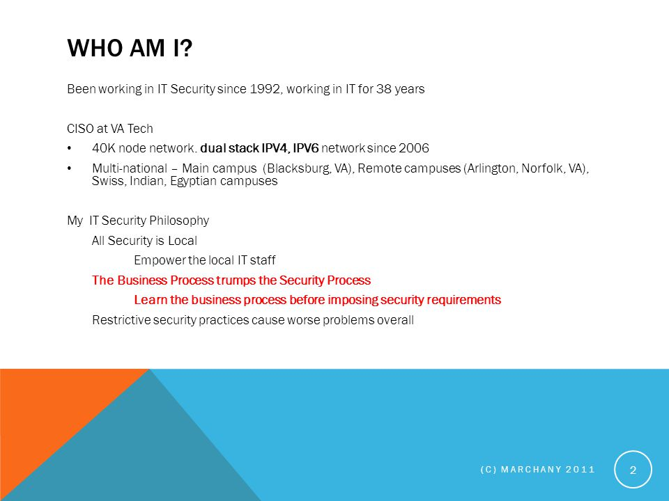 WHO AM I? Been working in IT Security since 1992, working in IT for 38 years CISO at VA Tech 40K node network. dual stack IPV4, IPV6 network since 200