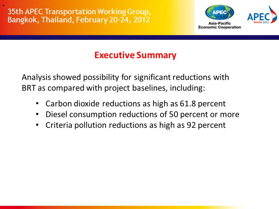 35th APEC Transportation Working Group, Bangkok, Thailand, February 20-24, 2012 Executive Summary Analysis showed possibility for significant reductions with BRT as compared with project baselines, including: Carbon dioxide reductions as high as 61.8 percent Diesel consumption reductions of 50 percent or more Criteria pollution reductions as high as 92 percent
