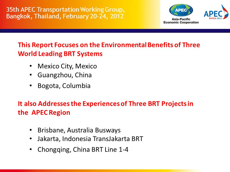 35th APEC Transportation Working Group, Bangkok, Thailand, February 20-24, 2012 Criteria for Reviewing Projects  Availability of Data E.g., participation in the CDM  Located in an APEC economy  Otherwise noteworthy E.g., Bogota is not located in an APEC economy, but is a leading BRT system, well documented and provides a good model for APEC economies.