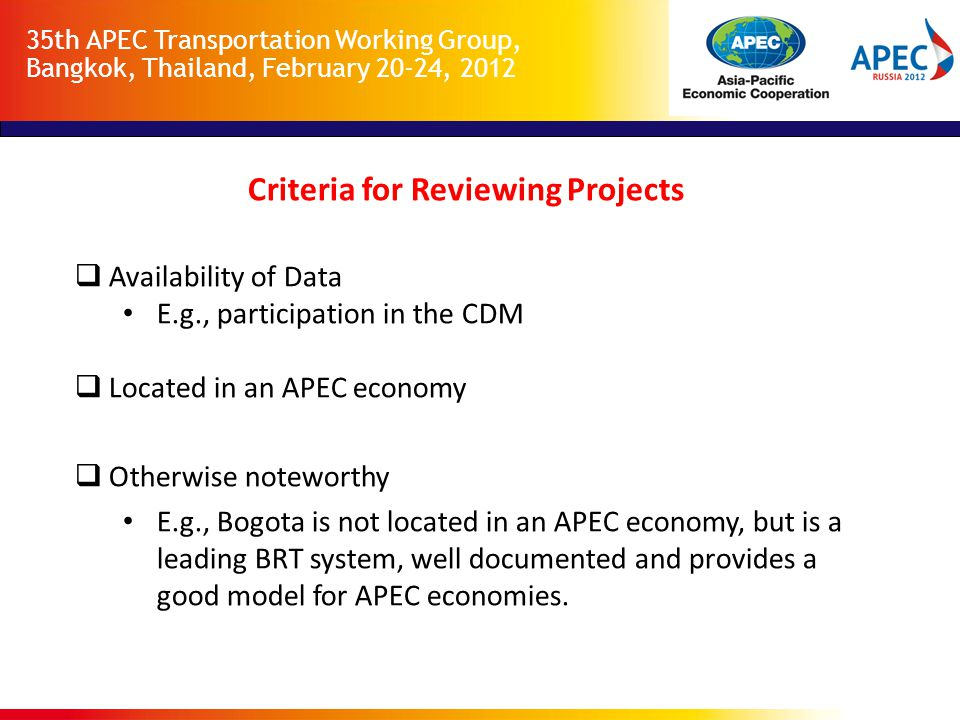 35th APEC Transportation Working Group, Bangkok, Thailand, February 20-24, 2012 Criteria for Reviewing Projects  Availability of Data E.g., participation in the CDM  Located in an APEC economy  Otherwise noteworthy E.g., Bogota is not located in an APEC economy, but is a leading BRT system, well documented and provides a good model for APEC economies.