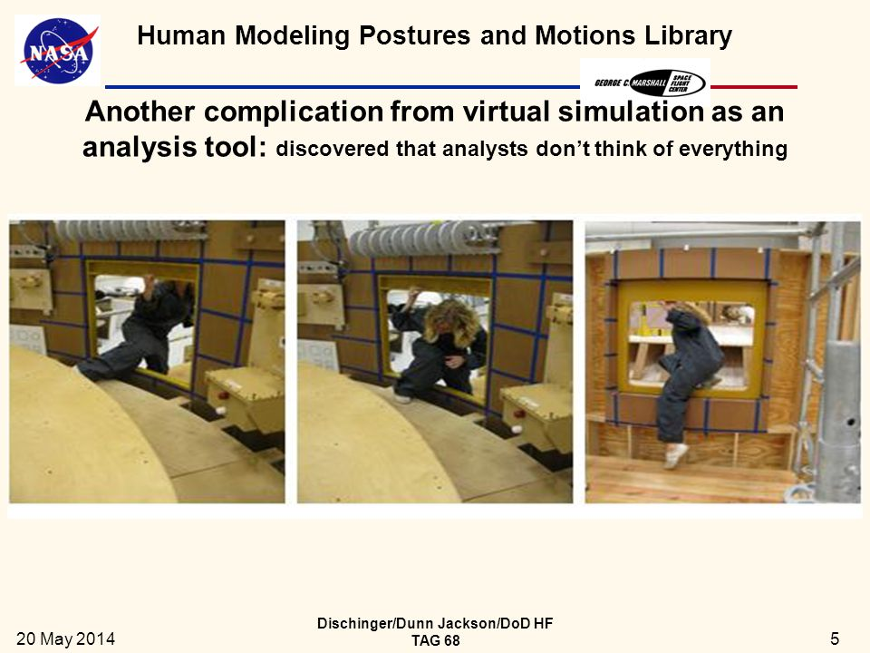 Human Modeling Postures and Motions Library Goal  Develop a library of postures & motions for use by analysts in worksite design  Base the library on data collected on real humans performing generic functions similar to those performed by ground crews at the NASA launch site, Kennedy Space Center  Analysts could then use complete or partial motions and postures to incorporate into analysis  Speed the analysis  Have it be more realistic  Identify requirements that might not be considered by an analyst in virtual simulation  Handles on hatch frames 20 May 2014 Dischinger/Dunn Jackson/DoD HF TAG 68 6