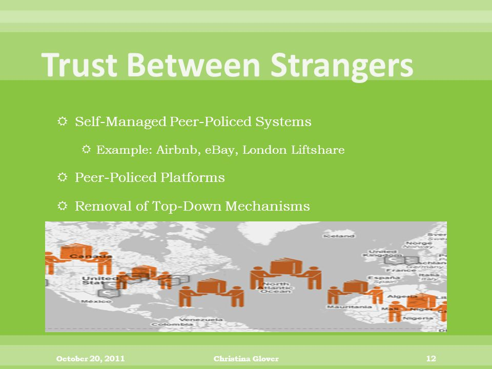  Self-Managed Peer-Policed Systems  Example: Airbnb, eBay, London Liftshare  Peer-Policed Platforms  Removal of Top-Down Mechanisms October 20, 2011Christina Glover12