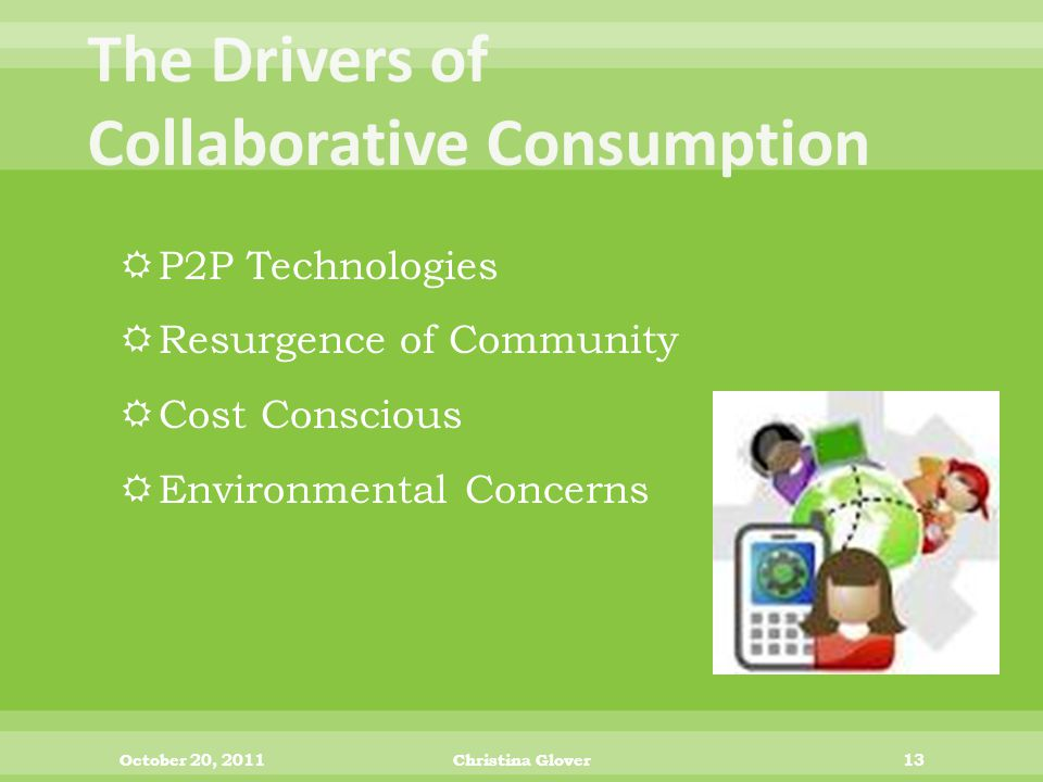  P2P Technologies  Resurgence of Community  Cost Conscious  Environmental Concerns October 20, 2011Christina Glover13