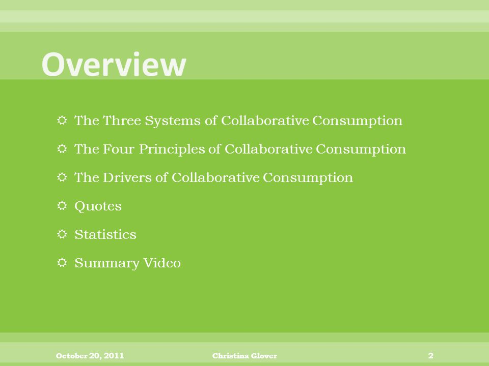  The Three Systems of Collaborative Consumption  The Four Principles of Collaborative Consumption  The Drivers of Collaborative Consumption  Quotes  Statistics  Summary Video October 20, 2011Christina Glover2
