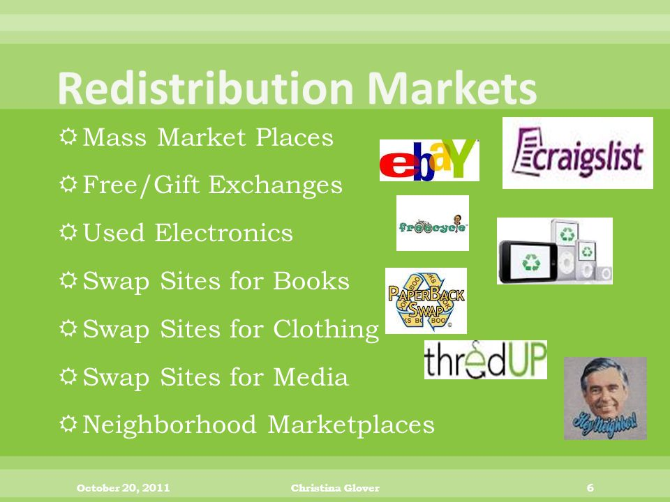  Mass Market Places  Free/Gift Exchanges  Used Electronics  Swap Sites for Books  Swap Sites for Clothing  Swap Sites for Media  Neighborhood Marketplaces October 20, 2011Christina Glover6
