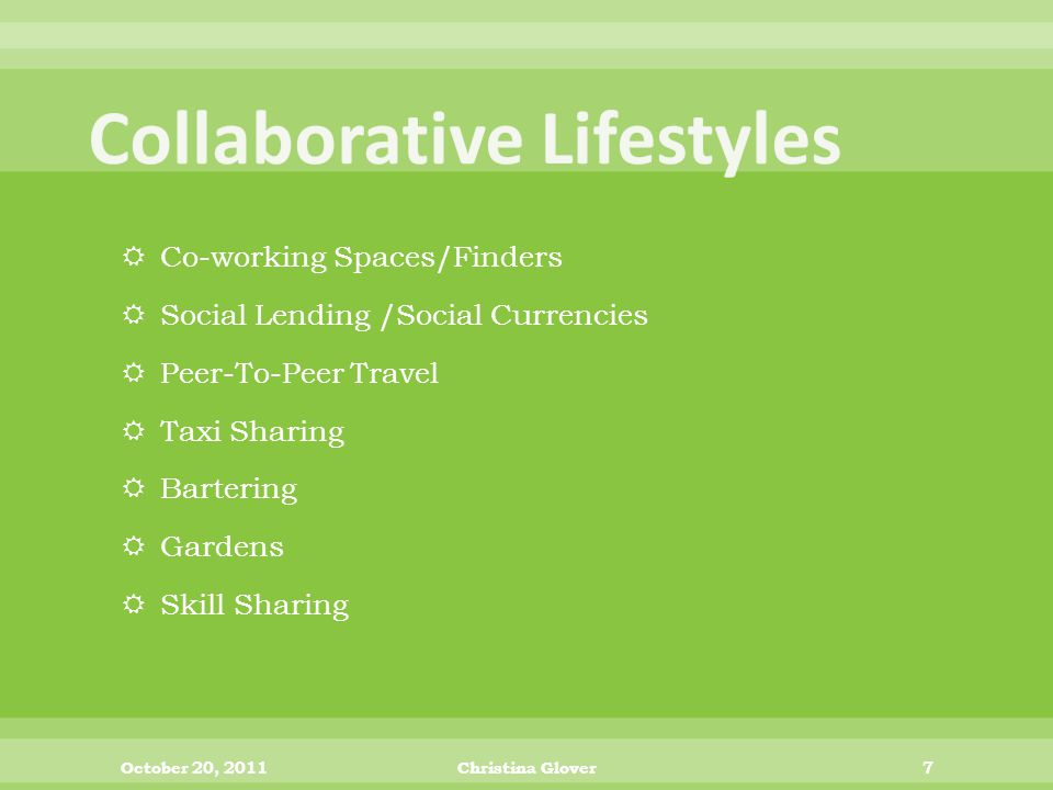 Co-working Spaces/Finders  Social Lending /Social Currencies  Peer-To-Peer Travel  Taxi Sharing  Bartering  Gardens  Skill Sharing October 20, 2011Christina Glover7