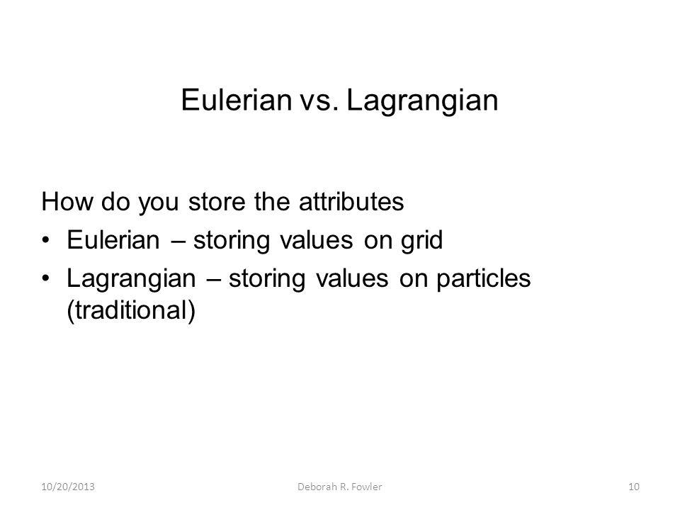 Eulerian vs. Lagrangian How do you store the attributes Eulerian – storing values on grid Lagrangian – storing values on particles (traditional) 10/20