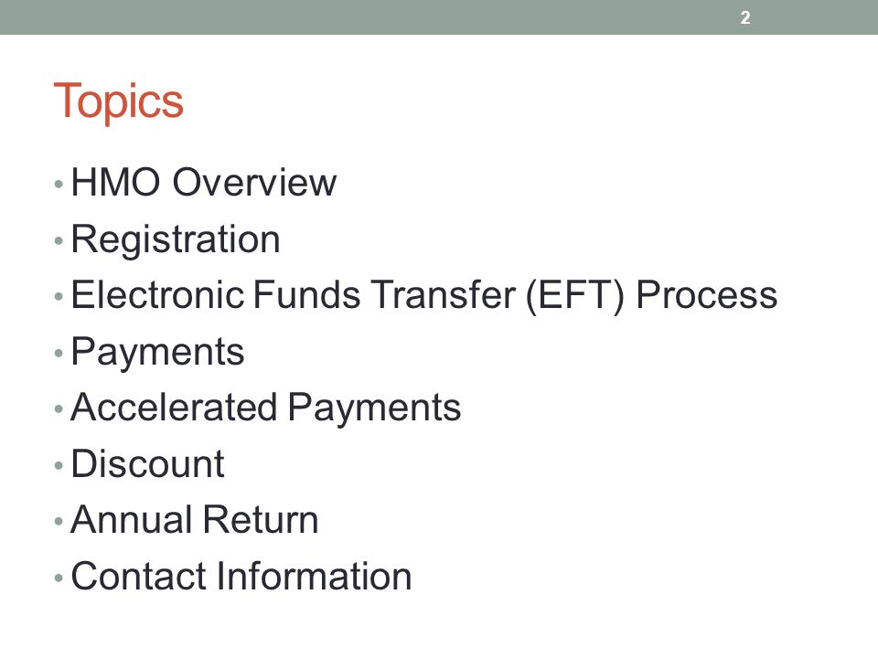 Topics HMO Overview Registration Electronic Funds Transfer (EFT) Process Payments Accelerated Payments Discount Annual Return Contact Information 2