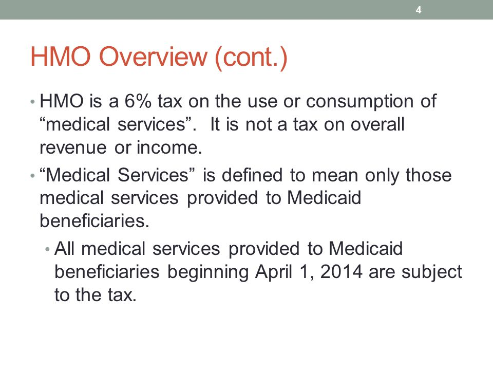 "HMO Overview (cont.) HMO is a 6% tax on the use or consumption of ""medical services"". It is not a tax on overall revenue or income. ""Medical Services"""