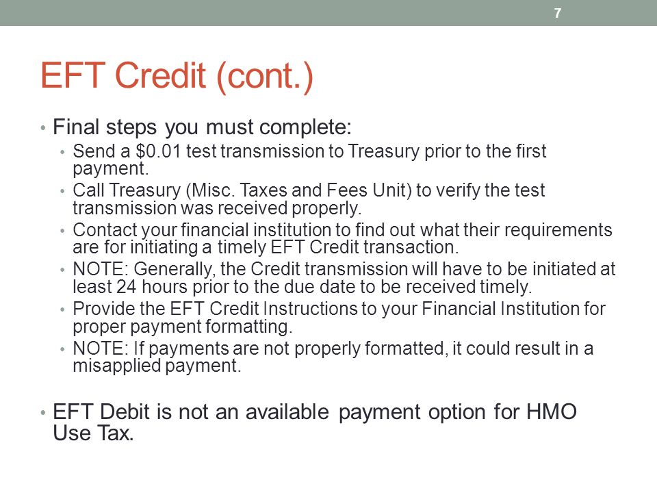 EFT Credit (cont.) Final steps you must complete: Send a $0.01 test transmission to Treasury prior to the first payment. Call Treasury (Misc. Taxes an